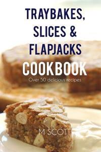 Traybakes, Slices & Flapjacks Cookbook: Over 50 Delicious Recipes