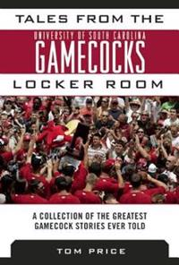 Tales from the University of South Carolina Gamecocks Locker Room: A Collection of the Greatest Gamecock Stories Ever Told