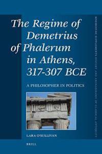 The Regime of Demetrius of Phalerum in Athens, 317-307 Bce: A Philosopher in Politics