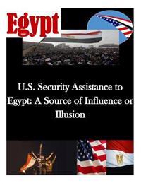 U.S. Security Assistance to Egypt: A Source of Influence or Illusion
