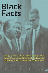 Black Facts: Feats, Facts, Fears and Faults of a Great Race: With Historical Facts about People of African Descent from A to Z