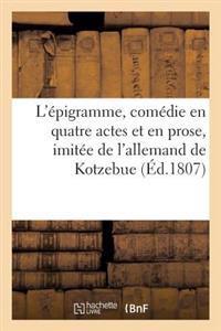 L'Epigramme, Comedie En Quatre Actes Et En Prose, Imitee de L'Allemand de Kotzebue