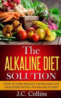 The Alkaline Diet Solution: How to Lose Weight Faster and Live Healthier with a PH Balanced Diet
