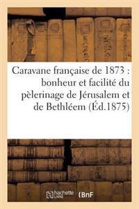 Caravane Francaise de 1873: Bonheur Et Facilite Du Pelerinage de Jerusalem Et de Bethleem