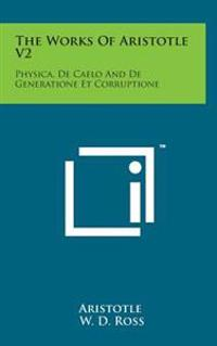 The Works of Aristotle V2: Physica, de Caelo and de Generatione Et Corruptione