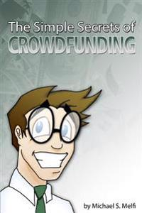 The Simple Secrets of Crowdfunding: Use the Internet to Fund...Everything
