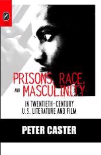 Prisons, Race, and Masculinity in Twentieth-Century U.S. Literature and Film