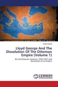 Lloyd George and the Dissolution of the Ottoman Empire (Volume 1)
