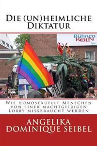 Die (Un) Heimliche Diktatur: Wie Homosexuelle Menschen Von Einer Machtgierigen Lobby Missbraucht Werden