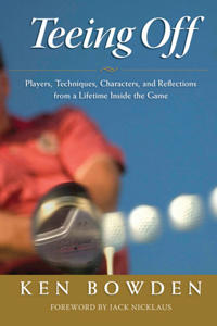 Teeing Off: Players, Techniques, Characters, Experiences, and Reflections from a Lifetime Inside the Game