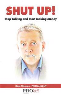 Shut Up! Stop Talking and Start Making Money: A Sales Book - 100% Practical Sales Techniques - Increase Your Sales by Listening, Not Talking!