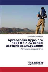 Arkheologiya Kurskogo Kraya V XIX-XX Vekakh