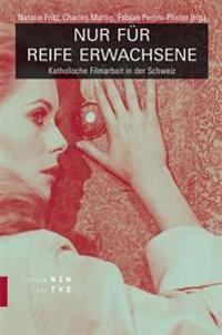 Nur Fur Reife Erwachsene: Katholische Filmarbeit in Der Schweiz
