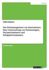 Das Preismanagement Von Innovationen. Eine Untersuchung Von Preisstrategien, Preismechanismen Und Erfolgsdeterminanten