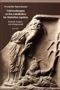 Untersuchungen an Den Lokalkulten Im Romischen Aquileia: Herkunft, Funktion Und Anhangerschaft