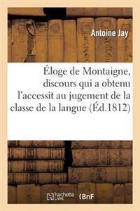 Eloge de Montaigne, Discours Qui a Obtenu L'Accessit Au Jugement de la Classe de la Langue