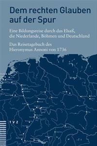 Dem Rechten Glauben Auf Der Spur. Eine Bildungsreise Durch Das Elsass, Die Niederlande, Bohmen Und Deutschland: Das Reisetagebuch Des Hieronymus Annon