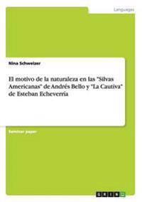 El Motivo de la Naturaleza En Las Silvas Americanas de Andres Bello y La Cautiva de Esteban Echeverria