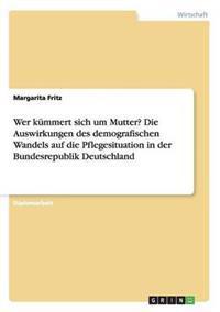Wer Kummert Sich Um Mutter? Die Auswirkungen Des Demografischen Wandels Auf Die Pflegesituation in Der Bundesrepublik Deutschland