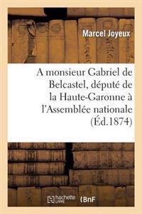 A Monsieur Gabriel de Belcastel, Depute de La Haute-Garonne A L'Assemblee Nationale