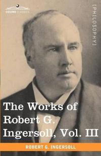 The Works of Robert G. Ingersoll, Vol. III (in 12 Volumes)