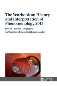 The Yearbook on History and Interpretation of Phenomenology 2013: Person - Subject - Organism- An Overview of Interdisciplinary Insights