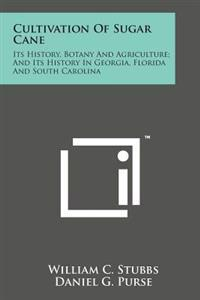 Cultivation of Sugar Cane: Its History, Botany and Agriculture; And Its History in Georgia, Florida and South Carolina