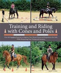 Training and Riding with Cones and Poles: Over 35 Engaging Exercises to Improve Your Horse's Focus and Response to the AIDS, While Sharpening Your Tim