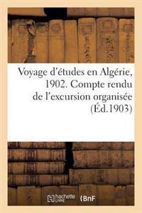 Voyage D'Etudes En Algerie, 1902. Compte Rendu de L'Excursion Organisee Sous Les Auspices