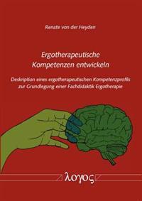 Ergotherapeutische Kompetenzen Entwickeln: Deskription Eines Ergotherapeutischen Kompetenzprofils Zur Grundlegung Einer Fachdidaktik Ergotherapie