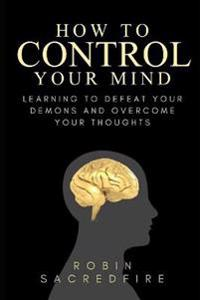 How to Control Your Mind: Learning to Defeat Your Demons and Overcome Your Thoughts