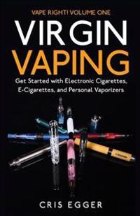 Virgin Vaping: Get Started with Electronic Cigarettes, E-Cigarettes, and Personal Vaporizers