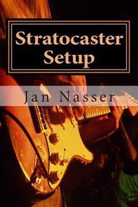 Stratocaster Setup: Including How to Tune a Guitar, How to Tune a Guitar by Ear, How to Change Guitar Strings and How to Set Guitar Intona