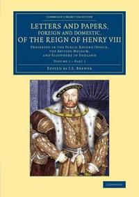Letters and Papers, Foreign and Domestic, of the Reign of Henry VIII - Volume 1