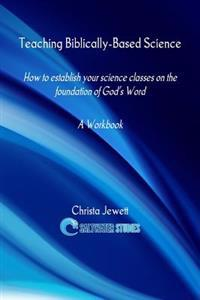 Teaching Biblically-Based Science: How to Establish Your Science Classes on the Foundation of God's Word