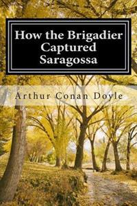 How the Brigadier Captured Saragossa: (Arthur Conan Doyle Classic Collection)