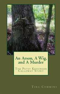 An Arson, a Wig, and a Murder: The Patsy Kessinger Calloway Story