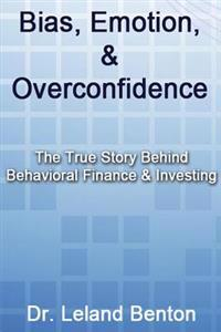 Bias, Emotion, & Overconfidence: The True Story Behind Behavioral Finance & Investing