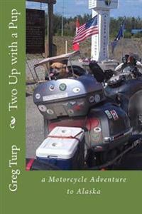 Two Up with a Pup: A Motorcycle Adventure to Alaska