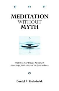 Meditation Without Myth: What I Wish They'd Taught Me in Church about Prayer, Meditation, and the Quest for Peace
