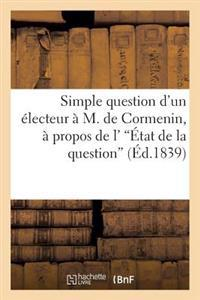 Simple Question D'Un Electeur A M. de Cormenin, a Propos de L''Etat de La Question'