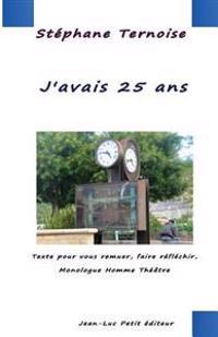 J'Avais 25 ANS: Texte Pour Vous Remuer, Faire Reflechir, Monologue Homme Theatre