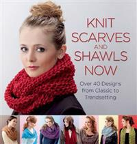 Knit Scarves and Shawls Now: Over 40 Designs from Classic to Trendsetting