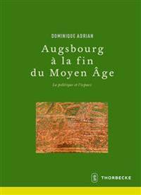 Augsbourg a la Fin Du Moyen Age: La Politique Et L'Espace