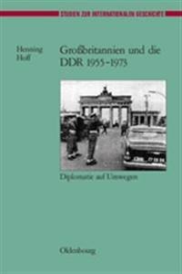 Grossbritannien Und Die Ddr 1955-1973: Diplomatie Auf Umwegen