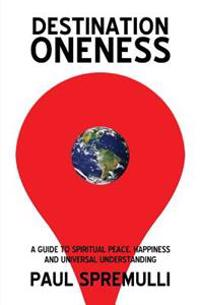 Destination Oneness: A Guide to Spiritual Peace, Happiness, and Universal Understanding