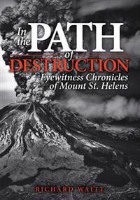 In the Path of Destruction: Eyewitness Chronicles of Mount St. Helens