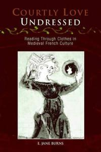 Courtly Love Undressed: Reading Through Clothes in Medieval French Culture