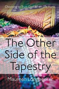 The Other Side of the Tapestry: Choosing to Trust God When Life Hurts