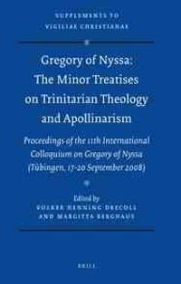 Gregory of Nyssa: The Minor Treatises on Trinitarian Theology and Apollinarism: Proceedings of the 11th International Colloquium on Gregory of Nyssa (